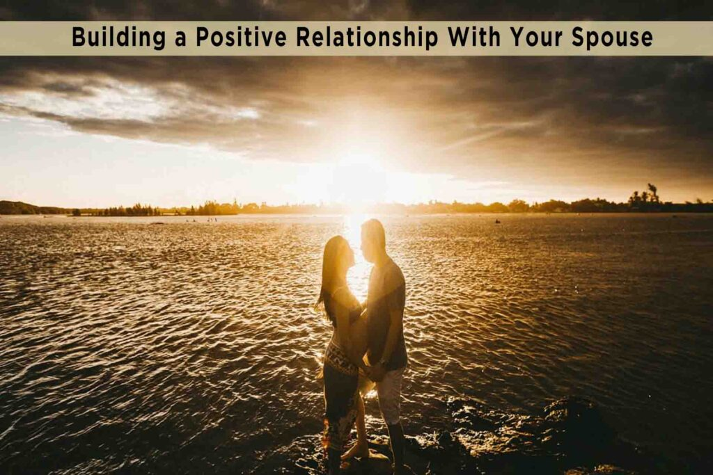 Building a Positive Relationship With Your Spouse
