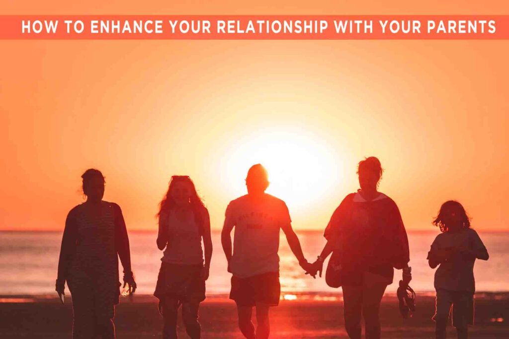 HOW TO ENHANCE YOUR RELATIONSHIP WITH YOUR PARENTS