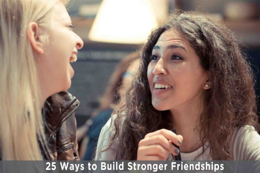 25 Ways to Build Stronger Friendships